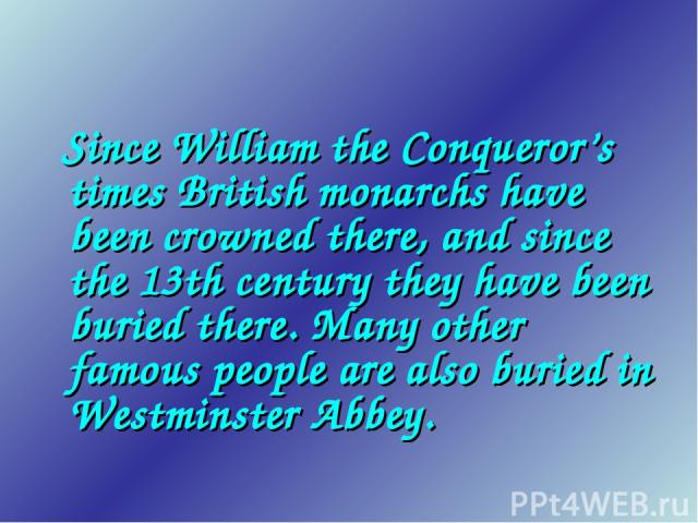 Since William the Conqueror's times British monarchs have been crowned there, and since the 13th century they have been buried there. Many other famous people are also buried in Westminster Abbey.