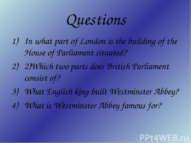 Questions In what part of London is the building of the House of Parliament situated? 2)Which two parts does British Parliament consist of? What English king built Westminster Abbey? What is Westminster Abbey famous for?