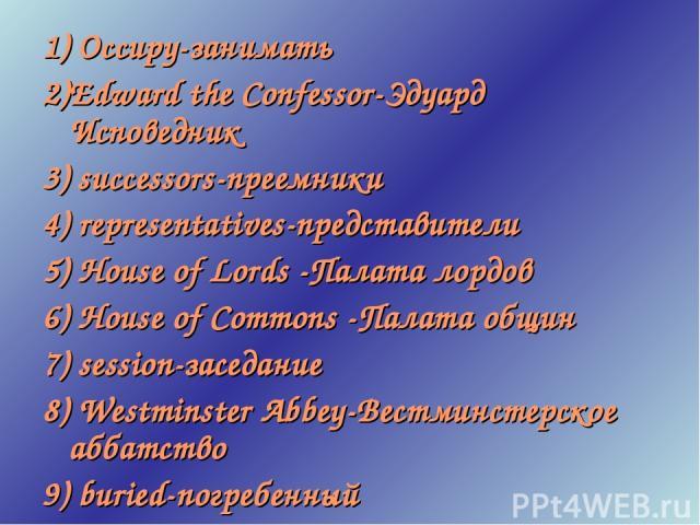1) Occupy-занимать 2)Edward the Confessor-Эдуард Исповедник 3) successors-преемники 4) representatives-представители 5) House of Lords -Палата лордов 6) House of Commons -Палата общин 7) session-заседание 8) Westminster Abbey-Вестминстерское аббатст…