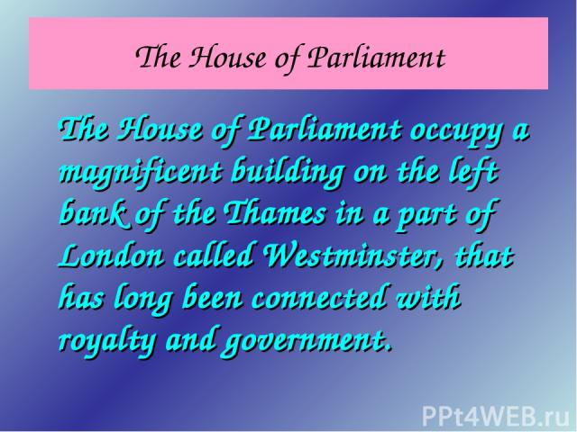 The House of Parliament The House of Parliament occupy a magnificent building on the left bank of the Thames in a part of London called Westminster, that has long been connected with royalty and government.