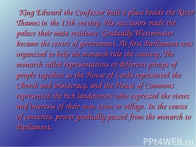 King Edward the Confessor built a place beside the River Thames in the 11th century. His successors made the palace their main residence. Gradually Westminster became the centre of government. At first Parliament was organized to help the monarch ru…