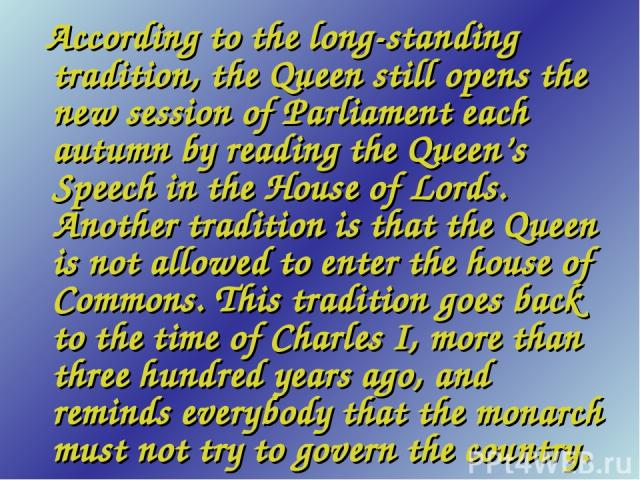 According to the long-standing tradition, the Queen still opens the new session of Parliament each autumn by reading the Queen's Speech in the House of Lords. Another tradition is that the Queen is not allowed to enter the house of Commons. This tra…