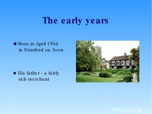 The early years Born in April 1564 in Stratford on Avon His father - a fairly ri