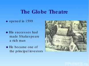 The Globe Theatre opened in 1599 His successes had made Shakespeare a rich man H