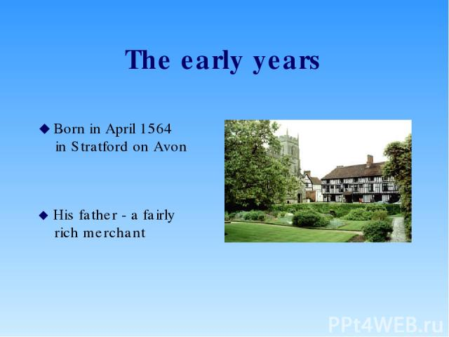 The early years Born in April 1564 in Stratford on Avon His father - a fairly rich merchant