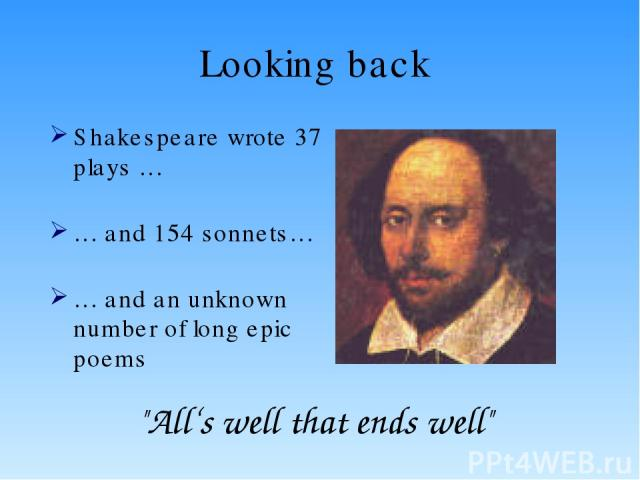 Looking back Shakespeare wrote 37 plays … … and 154 sonnets… … and an unknown number of long epic poems