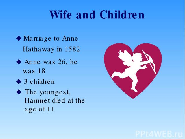 Wife and Children Marriage to Anne Hathaway in 1582 Anne was 26, he was 18 3 children The youngest, Hamnet died at the age of 11