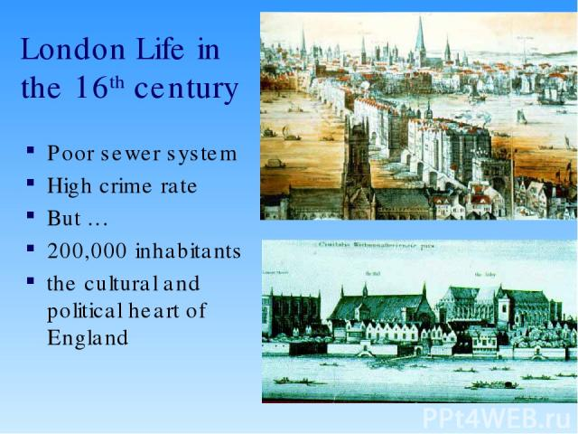 London Life in the 16th century Poor sewer system High crime rate But … 200,000 inhabitants the cultural and political heart of England