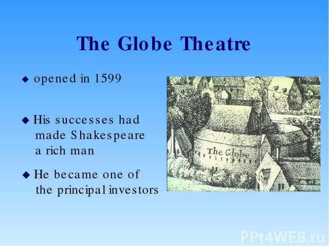 The Globe Theatre opened in 1599 His successes had made Shakespeare a rich man He became one of the principal investors