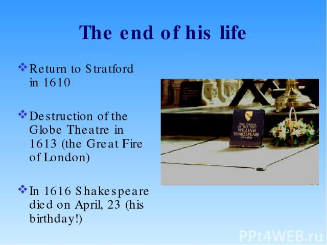 The end of his life Return to Stratford in 1610 Destruction of the Globe Theatre in 1613 (the Great Fire of London) In 1616 Shakespeare died on April, 23 (his birthday!)
