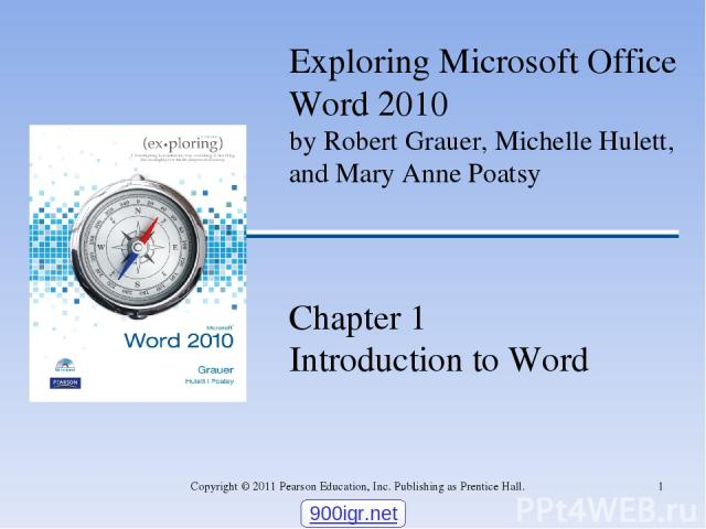 * Copyright © 2011 Pearson Education, Inc. Publishing as Prentice Hall. Exploring Microsoft Office Word 2010 by Robert Grauer, Michelle Hulett, and Mary Anne Poatsy Chapter 1 Introduction to Word 900igr.net Copyright © 2011 Pearson Education, Inc. P…
