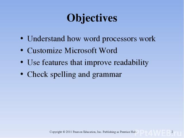 Objectives Understand how word processors work Customize Microsoft Word Use features that improve readability Check spelling and grammar Copyright © 2011 Pearson Education, Inc. Publishing as Prentice Hall. * Copyright © 2011 Pearson Education, Inc.…