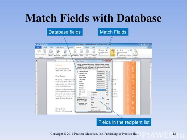 Match Fields with Database Copyright © 2011 Pearson Education, Inc. Publishing as Prentice Hall. * Match Fields Fields in the recipient list Database fields Copyright © 2011 Pearson Education, Inc. Publishing as Prentice Hall.