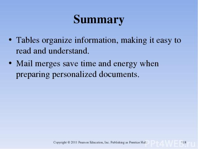 Summary Tables organize information, making it easy to read and understand. Mail merges save time and energy when preparing personalized documents. Copyright © 2011 Pearson Education, Inc. Publishing as Prentice Hall. * Copyright © 2011 Pearson Educ…