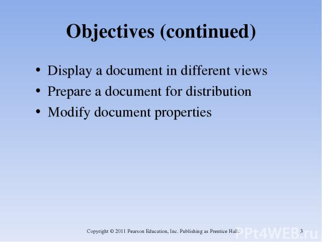 Objectives (continued) Display a document in different views Prepare a document for distribution Modify document properties Copyright © 2011 Pearson Education, Inc. Publishing as Prentice Hall. * Copyright © 2011 Pearson Education, Inc. Publishing a…