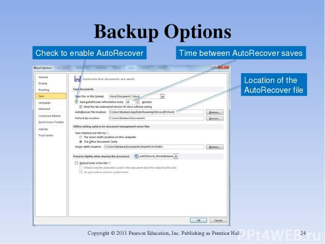 Backup Options Copyright © 2011 Pearson Education, Inc. Publishing as Prentice Hall. * Check to enable AutoRecover Time between AutoRecover saves Location of the AutoRecover file Copyright © 2011 Pearson Education, Inc. Publishing as Prentice Hall.