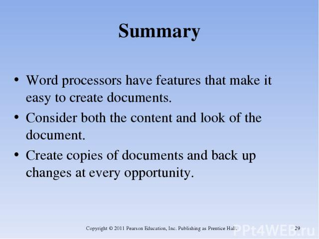 Summary Word processors have features that make it easy to create documents. Consider both the content and look of the document. Create copies of documents and back up changes at every opportunity. Copyright © 2011 Pearson Education, Inc. Publishing…