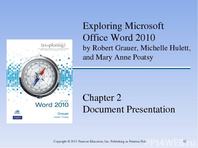 * Copyright © 2011 Pearson Education, Inc. Publishing as Prentice Hall. Exploring Microsoft Office Word 2010 by Robert Grauer, Michelle Hulett, and Mary Anne Poatsy Chapter 2 Document Presentation Copyright © 2011 Pearson Education, Inc. Publishing …