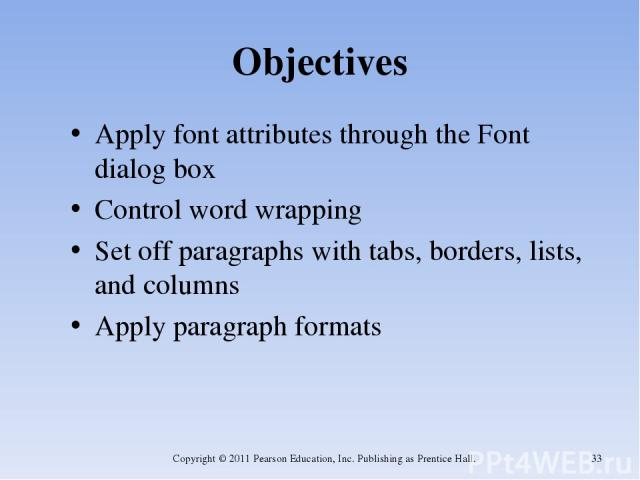 Objectives Apply font attributes through the Font dialog box Control word wrapping Set off paragraphs with tabs, borders, lists, and columns Apply paragraph formats Copyright © 2011 Pearson Education, Inc. Publishing as Prentice Hall. * Copyright © …