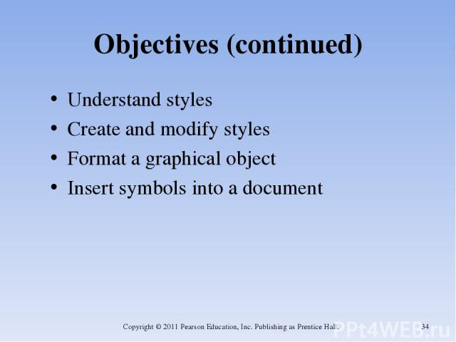 Objectives (continued) Understand styles Create and modify styles Format a graphical object Insert symbols into a document Copyright © 2011 Pearson Education, Inc. Publishing as Prentice Hall. * Copyright © 2011 Pearson Education, Inc. Publishing as…