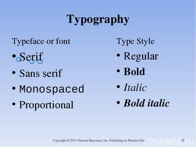 Typography Typeface or font Serif Sans serif Monospaced Proportional Type Style Regular Bold Italic Bold italic Copyright © 2011 Pearson Education, Inc. Publishing as Prentice Hall. * Copyright © 2011 Pearson Education, Inc. Publishing as Prentice Hall.