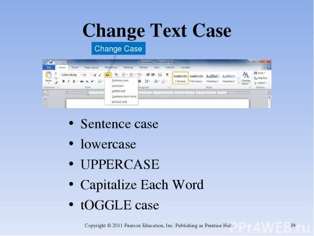 Change Text Case Sentence case lowercase UPPERCASE Capitalize Each Word tOGGLE case Copyright © 2011 Pearson Education, Inc. Publishing as Prentice Hall. * Change Case Copyright © 2011 Pearson Education, Inc. Publishing as Prentice Hall.