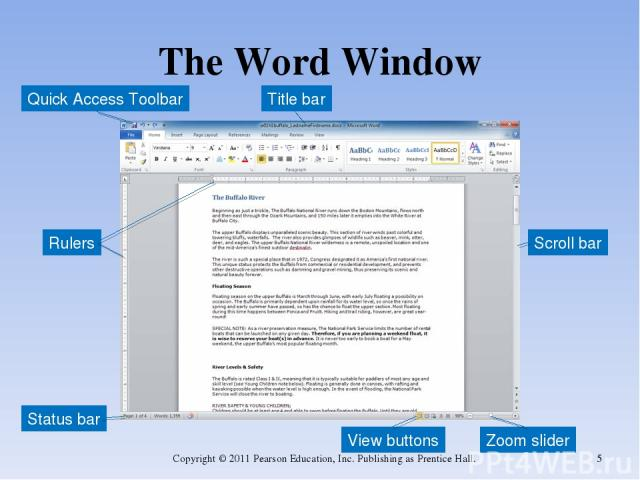 The Word Window Copyright © 2011 Pearson Education, Inc. Publishing as Prentice Hall. * Zoom slider Rulers Scroll bar Title bar Quick Access Toolbar View buttons Status bar Copyright © 2011 Pearson Education, Inc. Publishing as Prentice Hall.