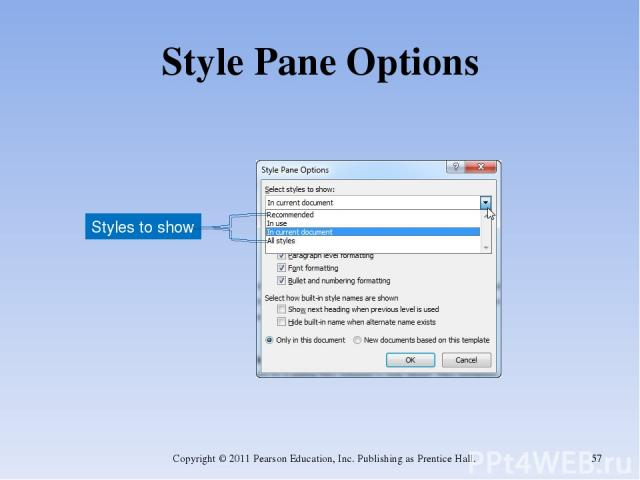 Style Pane Options Copyright © 2011 Pearson Education, Inc. Publishing as Prentice Hall. * Styles to show Copyright © 2011 Pearson Education, Inc. Publishing as Prentice Hall.