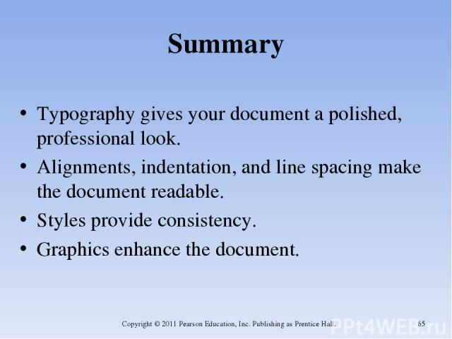 Summary Typography gives your document a polished, professional look. Alignments, indentation, and line spacing make the document readable. Styles provide consistency. Graphics enhance the document. Copyright © 2011 Pearson Education, Inc. Publishin…