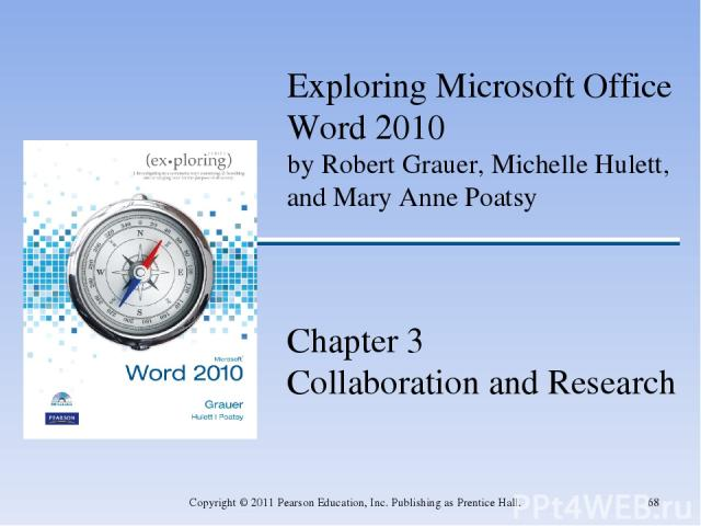 * Copyright © 2011 Pearson Education, Inc. Publishing as Prentice Hall. Exploring Microsoft Office Word 2010 by Robert Grauer, Michelle Hulett, and Mary Anne Poatsy Chapter 3 Collaboration and Research Copyright © 2011 Pearson Education, Inc. Publis…