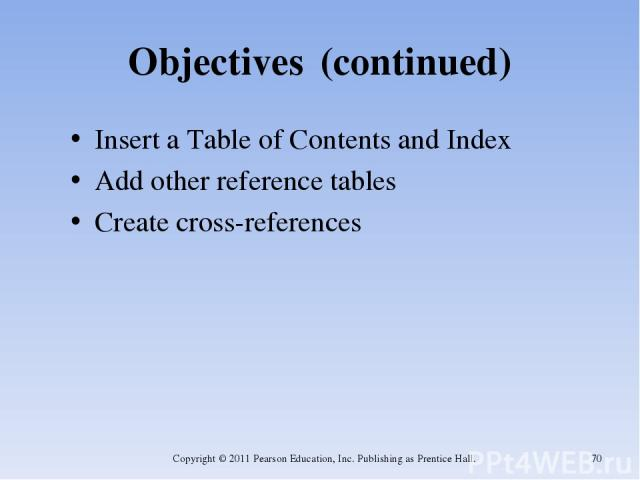 Objectives (continued) Insert a Table of Contents and Index Add other reference tables Create cross-references Copyright © 2011 Pearson Education, Inc. Publishing as Prentice Hall. * Copyright © 2011 Pearson Education, Inc. Publishing as Prentice Hall.