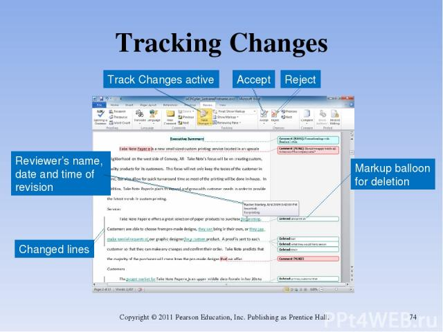 Tracking Changes Copyright © 2011 Pearson Education, Inc. Publishing as Prentice Hall. * Track Changes active Reviewer's name, date and time of revision Changed lines Markup balloon for deletion Accept Reject Copyright © 2011 Pearson Education, Inc.…
