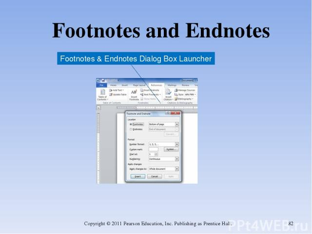 Footnotes and Endnotes Copyright © 2011 Pearson Education, Inc. Publishing as Prentice Hall. * Footnotes & Endnotes Dialog Box Launcher Copyright © 2011 Pearson Education, Inc. Publishing as Prentice Hall.