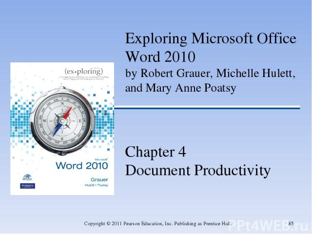 * Copyright © 2011 Pearson Education, Inc. Publishing as Prentice Hall. Exploring Microsoft Office Word 2010 by Robert Grauer, Michelle Hulett, and Mary Anne Poatsy Chapter 4 Document Productivity Copyright © 2011 Pearson Education, Inc. Publishing …