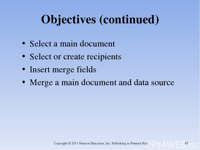 Objectives (continued) Select a main document Select or create recipients Insert merge fields Merge a main document and data source Copyright © 2011 Pearson Education, Inc. Publishing as Prentice Hall. * Copyright © 2011 Pearson Education, Inc. Publ…