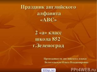 Праздник английского алфавита «ABC» 2 «а» класс школа 852 г.Зеленоград Преподава