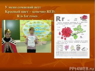 У меня сомнений нет: Красный цвет – конечно RED. R is for roses that grow down t