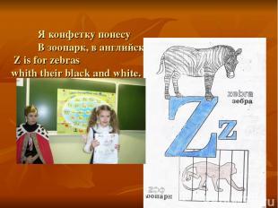 Я конфетку понесу В зоопарк, в английский – ZOO. Z is for zebras whith their bla