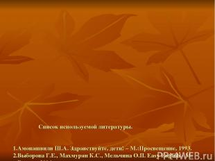 Список используемой литературы. 1.Амонашвили Ш.А. Здравствуйте, дети! – М.:Просв