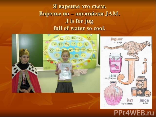 Я варенье это съем. Варенье по – английски JAM. J is for jug full of water so cool.