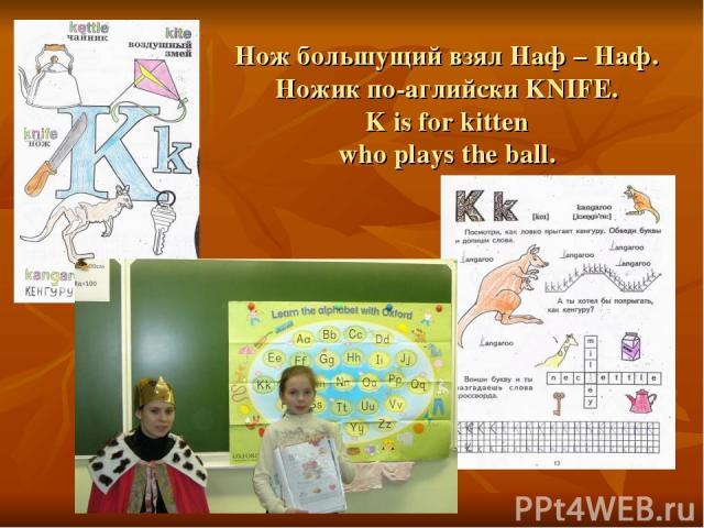 Нож большущий взял Наф – Наф. Ножик по-аглийски KNIFE. K is for kitten who plays the ball.