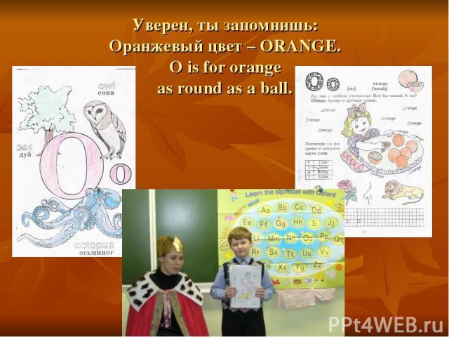 Уверен, ты запомнишь: Оранжевый цвет – ORANGE. O is for orange as round as a ball.