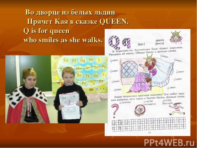 Во дворце из белых льдин Прячет Кая в сказке QUEEN. Q is for queen who smiles as she walks.
