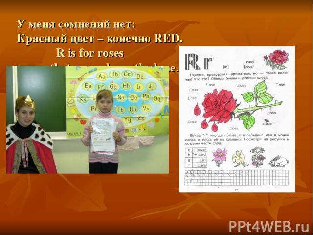 У меня сомнений нет: Красный цвет – конечно RED. R is for roses that grow down the lane.