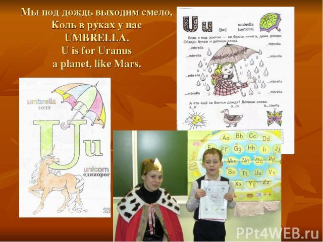 Мы под дождь выходим смело, Коль в руках у нас UMBRELLA. U is for Uranus a planet, like Mars.