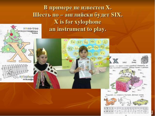 В примере не известен X. Шесть по – английски будет SIX. X is for xylophone an instrument to play.
