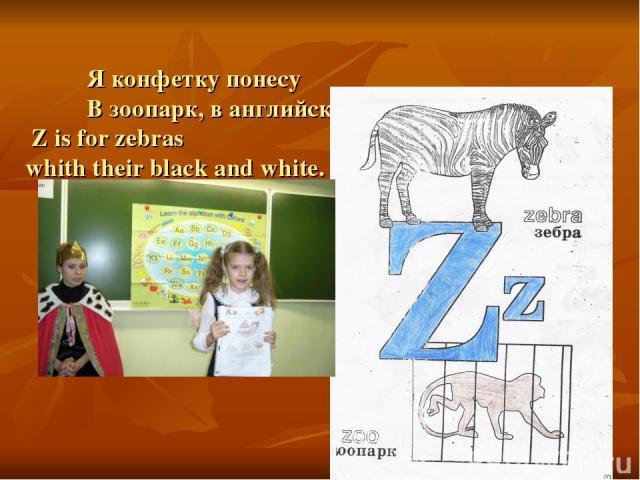 Я конфетку понесу В зоопарк, в английский – ZOO. Z is for zebras whith their black and white.