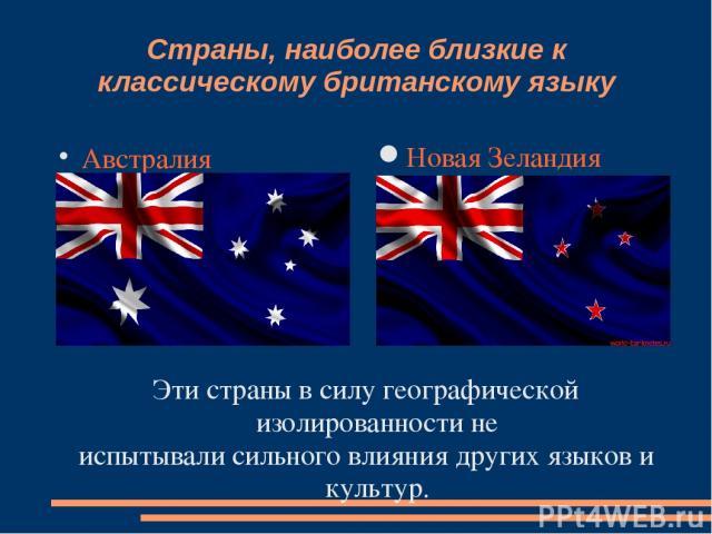 Страны, наиболее близкие к классическому британскому языку Австралия Новая Зеландия Эти страны в силу географической изолированности не испытывали сильного влияния других языков и культур.