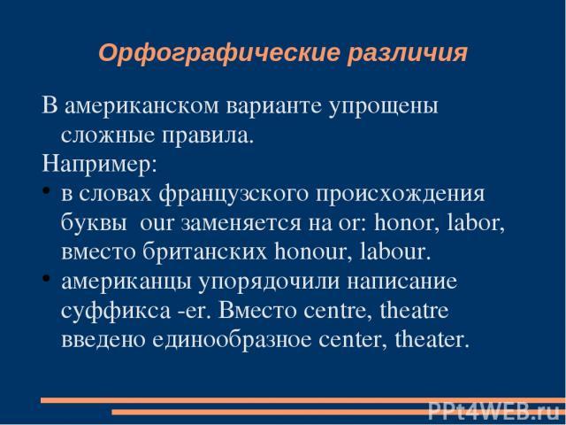 Орфографические различия В американском варианте упрощены сложные правила. Например: в словах французского происхождения буквы our заменяется на or: honor, labor, вместо британских honour, labour. американцы упорядочили написание суффикса -er. Вмест…