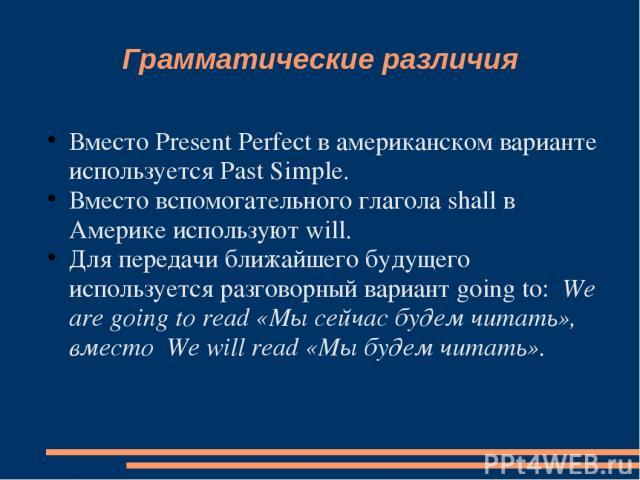 Грамматические различия Вместо Present Perfect в американском варианте используется Past Simple. Вместо вспомогательного глагола shall в Америке используют will. Для передачи ближайшего будущего используется разговорный вариант going to: We are goin…